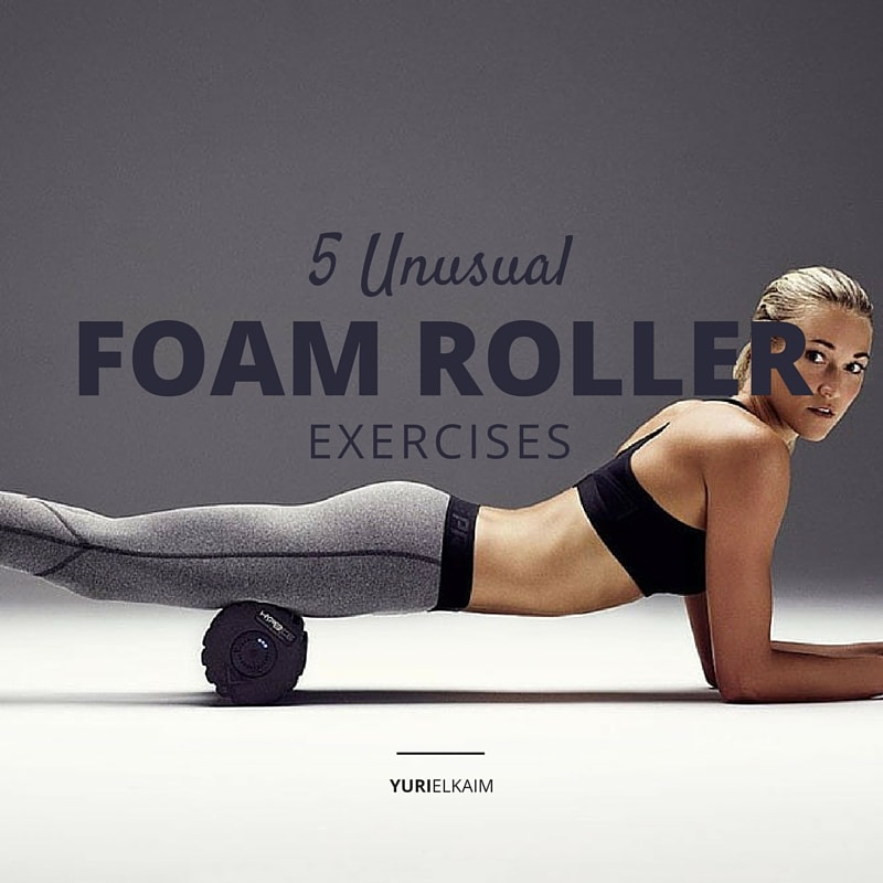 5 Unusual Foam Roller Exercises to Hit Those Nagging Tight Spots